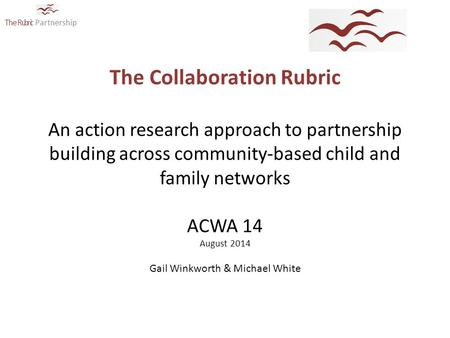 The Rubric Partnership The Collaboration Rubric An action research approach to partnership building across community-based child and family networks ACWA.
