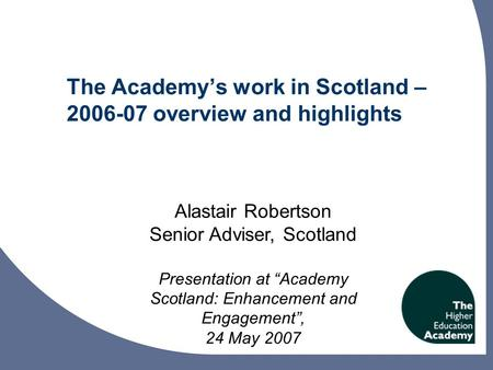 "The Academy's work in Scotland – 2006-07 overview and highlights Alastair Robertson Senior Adviser, Scotland Presentation at ""Academy Scotland: Enhancement."