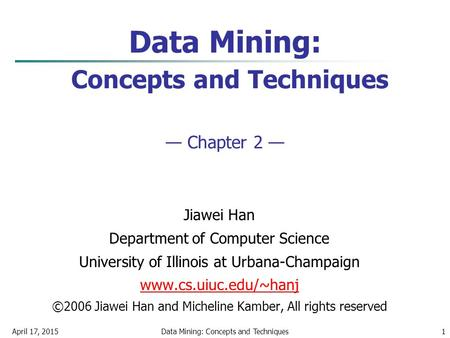 April 17, 2015Data Mining: Concepts and Techniques1 Data Mining: Concepts and Techniques — Chapter 2 — Jiawei Han Department of Computer Science University.