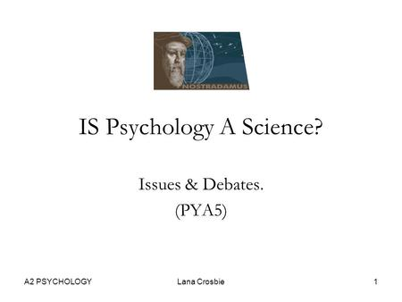 A2 PSYCHOLOGYLana Crosbie1 IS Psychology A Science? Issues & Debates. (PYA5)