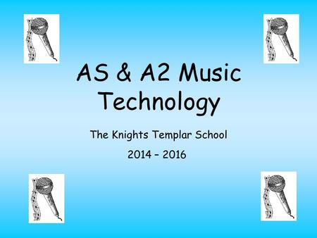 AS & A2 Music Technology The Knights Templar School 2014 – 2016.