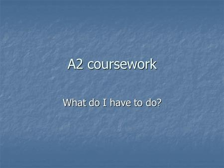 A2 coursework What do I have to do? What is required? You have to carry out a piece of research that is related to the specification You have to carry.