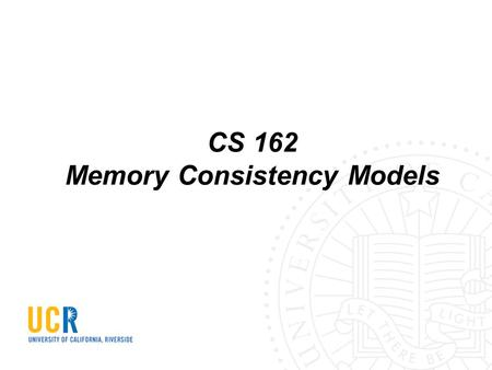 CS 162 Memory Consistency Models. Memory operations are reordered to improve performance Hardware (e.g., store buffer, reorder buffer) Compiler (e.g.,