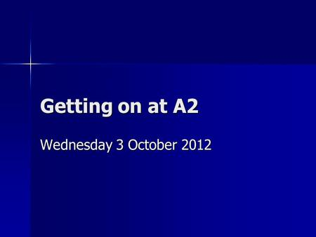 Getting on at A2 Wednesday 3 October 2012. Start the year as you mean to go on Talk to subject staff and agree any retake AS modules and when they are.