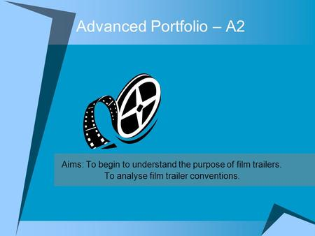 Advanced Portfolio – A2 Aims: To begin to understand the purpose of film trailers. To analyse film trailer conventions.
