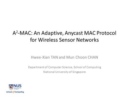 A 2 -MAC: An Adaptive, Anycast MAC Protocol for Wireless Sensor Networks Hwee-Xian TAN and Mun Choon CHAN Department of Computer Science, School of Computing.