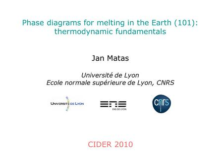 Phase diagrams for melting in the Earth (101): thermodynamic fundamentals Jan Matas Université de Lyon Ecole normale supérieure de Lyon, CNRS CIDER 2010.