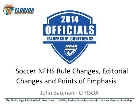 The Florida High School Athletic Association... building leaders through teamwork, sportsmanship and citizenship. John Bauman - CFRSOA Soccer NFHS Rule.