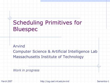 March 2007http://csg.csail.mit.edu/arvindSemantics-1 Scheduling Primitives for Bluespec Arvind Computer Science & Artificial Intelligence Lab Massachusetts.