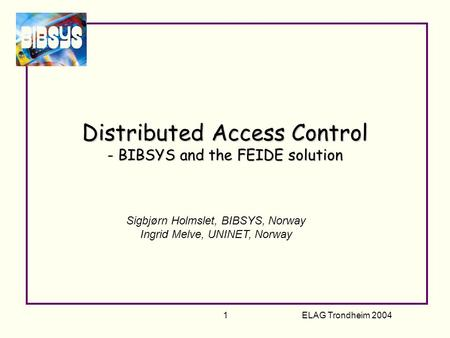 ELAG Trondheim 2004 1 Distributed Access Control - BIBSYS and the FEIDE solution Sigbjørn Holmslet, BIBSYS, Norway Ingrid Melve, UNINET, Norway.