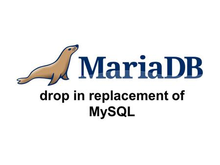 Drop in replacement of MySQL. Agenda MySQL branch GPL licence Maria storage engine Virtual columns FederatedX storage engine PBXT storage engine XtraDB.
