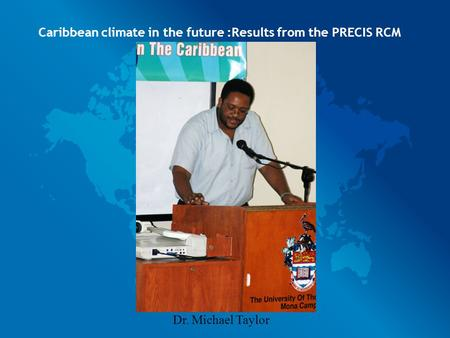 Caribbean climate in the future :Results from the PRECIS RCM Dr. Michael Taylor.