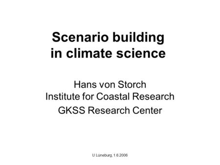 Scenario building in climate science Hans von Storch Institute for Coastal Research GKSS Research Center U Lüneburg, 1.6.2006.