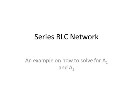 Series RLC Network An example on how to solve for A 1 and A 2.