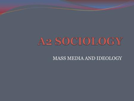 MASS MEDIA AND IDEOLOGY. Key words Ideology Refers to a set of key ideas, values and beliefs that represent the outlook and justify the interest of a.