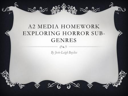 A2 MEDIA HOMEWORK EXPLORING HORROR SUB- GENRES By Jocie-Leigh Bayliss.