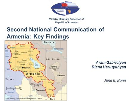 Second National Communication of Armenia: Key Findings Aram Gabrielyan Diana Harutyunyan June 6, Bonn Ministry of Nature Protection of Republic of Armenia.