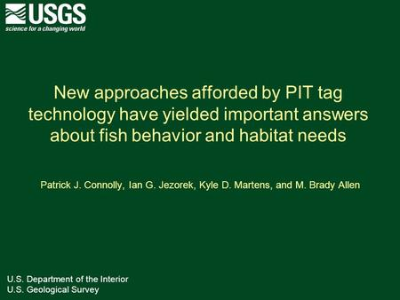 U.S. Department of the Interior U.S. Geological Survey New approaches afforded by PIT tag technology have yielded important answers about fish behavior.