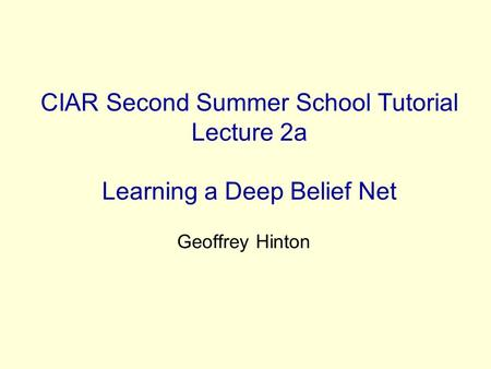 CIAR Second Summer School Tutorial Lecture 2a Learning a Deep Belief Net Geoffrey Hinton.