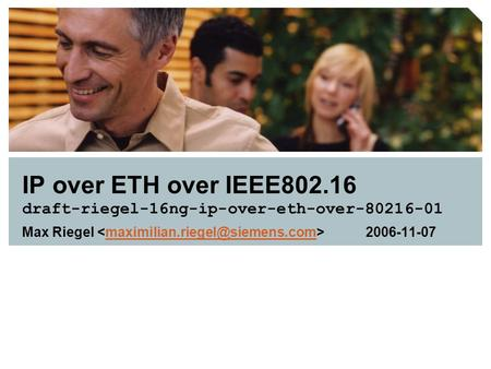 IP over ETH over IEEE802.16 draft-riegel-16ng-ip-over-eth-over-80216-01 Max Riegel