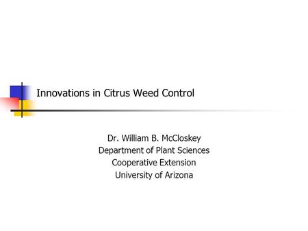 Innovations in Citrus Weed Control Dr. William B. McCloskey Department of Plant Sciences Cooperative Extension University of Arizona.