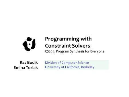 Programming with Constraint Solvers CS294: Program Synthesis for Everyone Ras Bodik Emina Torlak Division of Computer Science University of California,