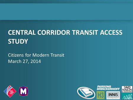 CENTRAL CORRIDOR TRANSIT ACCESS STUDY Citizens for Modern Transit March 27, 2014.