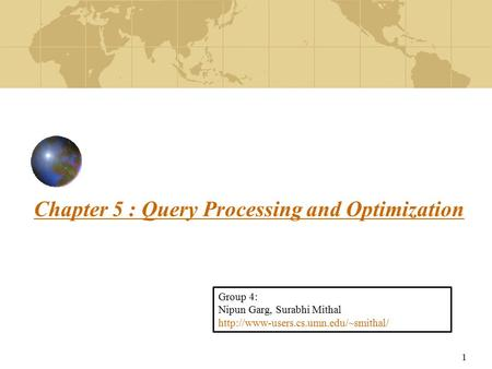 1 Chapter 5 : Query Processing and Optimization Group 4: Nipun Garg, Surabhi Mithal