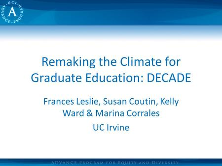 Remaking the Climate for Graduate Education: DECADE Frances Leslie, Susan Coutin, Kelly Ward & Marina Corrales UC Irvine.