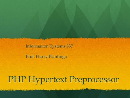 PHP Hypertext Preprocessor Information Systems 337 Prof. Harry Plantinga.