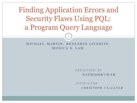 Finding Application Errors and Security Flaws Using PQL: a Program Query Language MICHAEL MARTIN, BENJAMIN LIVSHITS, MONICA S. LAM PRESENTED BY SATHISHKUMAR.