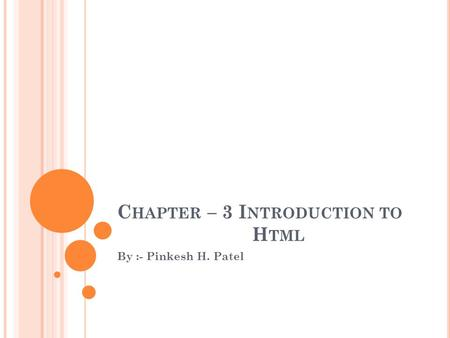 C HAPTER – 3 I NTRODUCTION TO H TML By :- Pinkesh H. Patel.