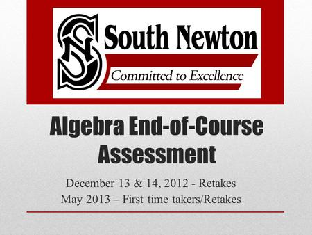 Algebra End-of-Course Assessment December 13 & 14, 2012 - Retakes May 2013 – First time takers/Retakes.
