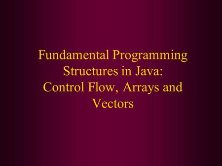 Fundamental Programming Structures in Java: Control Flow, Arrays and Vectors.