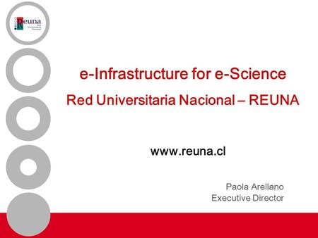 E-Infrastructure for e-Science Red Universitaria Nacional – REUNA www.reuna.cl Paola Arellano Executive Director.