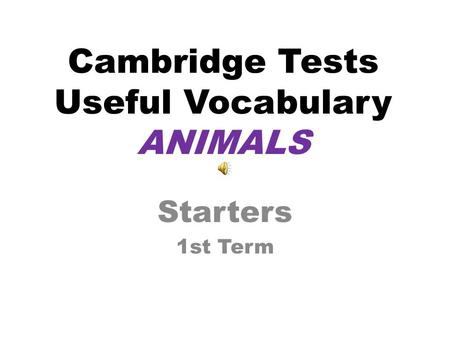 Cambridge Tests Useful Vocabulary ANIMALS Starters 1st Term.