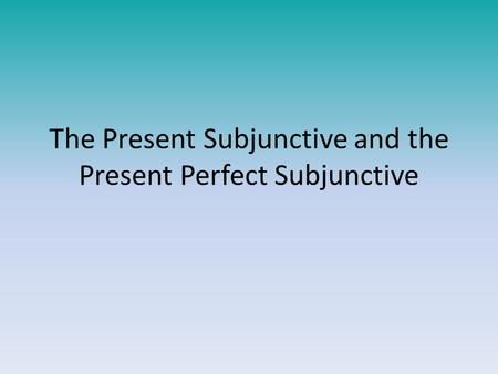 The Present Subjunctive and the Present Perfect Subjunctive.