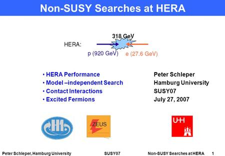 Peter Schleper, Hamburg University SUSY07 Non-SUSY Searches at HERA 1 Non-SUSY Searches at HERA Peter Schleper Hamburg University SUSY07 July 27, 2007.