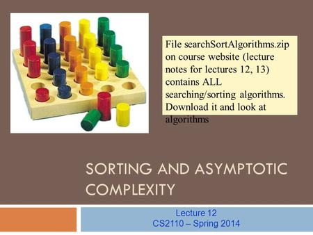 SORTING AND ASYMPTOTIC COMPLEXITY Lecture 12 CS2110 – Spring 2014 File searchSortAlgorithms.zip on course website (lecture notes for lectures 12, 13) contains.