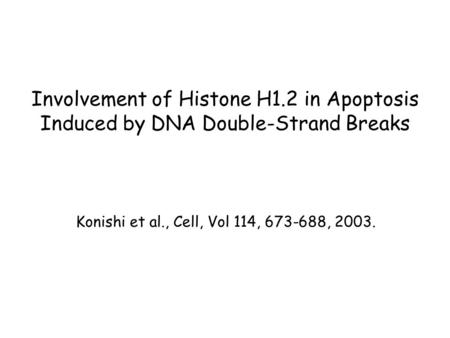 Involvement of Histone H1.2 in Apoptosis Induced by DNA Double-Strand Breaks Konishi et al., Cell, Vol 114, 673-688, 2003.