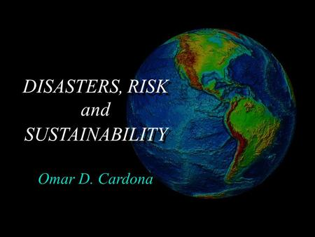 DISASTERS, RISK and SUSTAINABILITY Omar D. Cardona.