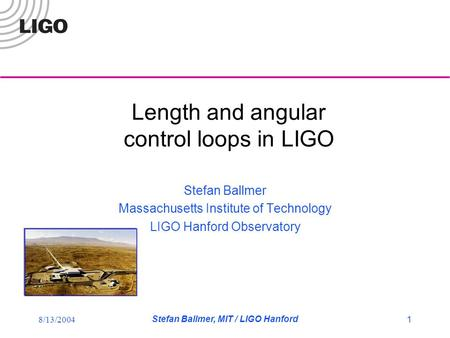 8/13/2004 Stefan Ballmer, MIT / LIGO Hanford 1 Length and angular control loops in LIGO Stefan Ballmer Massachusetts Institute of Technology LIGO Hanford.