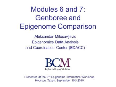 Modules 6 and 7: Genboree and Epigenome Comparison Aleksandar Milosavljevic Epigenomics Data Analysis and Coordination Center (EDACC) Presented at the.