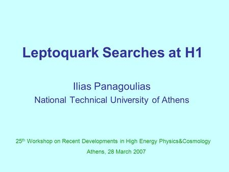 Leptoquark Searches at H1 Ilias Panagoulias National Technical University of Athens 25 th Workshop on Recent Developments in High Energy Physics&Cosmology.