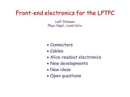Front-end electronics for the LPTPC  Connectors  Cables  Alice readout electronics  New developments  New ideas  Open questions Leif Jönsson Phys.