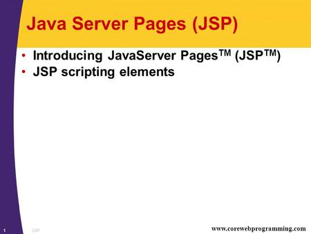 Www.corewebprogramming.com JSP1 Java Server Pages (JSP) Introducing JavaServer Pages TM (JSP TM ) JSP scripting elements.
