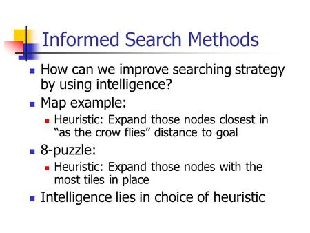 "Informed Search Methods How can we improve searching strategy by using intelligence? Map example: Heuristic: Expand those nodes closest in ""as the crow."
