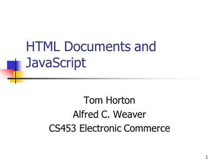 1 HTML Documents and JavaScript Tom Horton Alfred C. Weaver CS453 Electronic Commerce.
