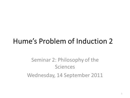 Hume's Problem of Induction 2 Seminar 2: Philosophy of the Sciences Wednesday, 14 September 2011 1.
