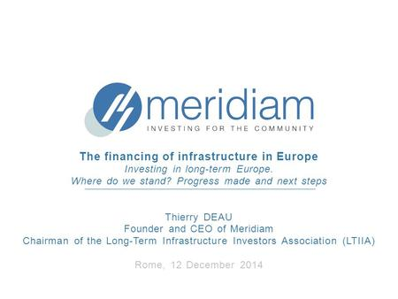 The financing of infrastructure in Europe Investing in long-term Europe. Where do we stand? Progress made and next steps Thierry DEAU Founder and CEO of.